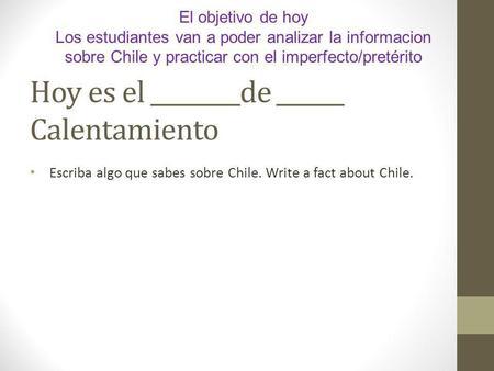 Hoy es el ________de ______ Calentamiento Escriba algo que sabes sobre Chile. Write a fact about Chile. El objetivo de hoy Los estudiantes van a poder.