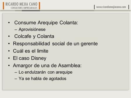 Consume Arequipe Colanta: –Aprovisiónese Colcafe y Colanta Responsabilidad social de un gerente Cuál es el limite El caso Disney Amargor de una de Asamblea: