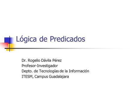 Lógica de Predicados Dr. Rogelio Dávila Pérez Profesor-Investigador Depto. de Tecnologías de la Información ITESM, Campus Guadalajara.