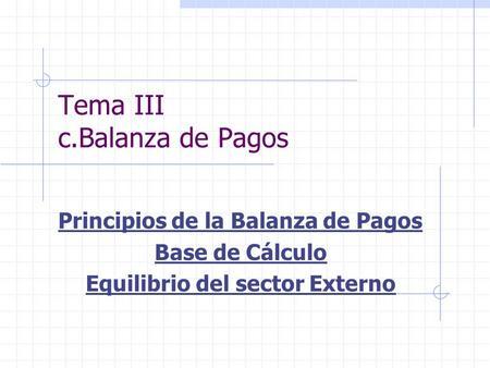 Tema III c.Balanza de Pagos Principios de la Balanza de Pagos Base de Cálculo Equilibrio del sector Externo.