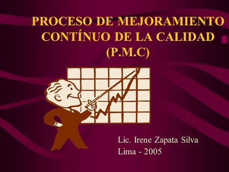 PROCESO DE MEJORAMIENTO CONTÍNUO DE LA CALIDAD (P.M.C) Lic. Irene Zapata Silva Lima - 2005.