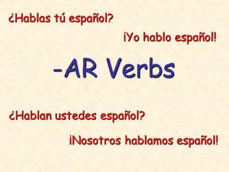 -AR Verbs ¿Hablas tú español? ¿Hablan ustedes español? ¡Nosotros hablamos español! ¡Yo hablo español!
