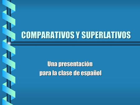 COMPARATIVOS Y SUPERLATIVOS Una presentación para la clase de español para la clase de español.