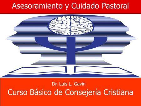 Asesoramiento y Cuidado Pastoral Curso Básico de Consejería Cristiana Dr. Luis L. Gavin.