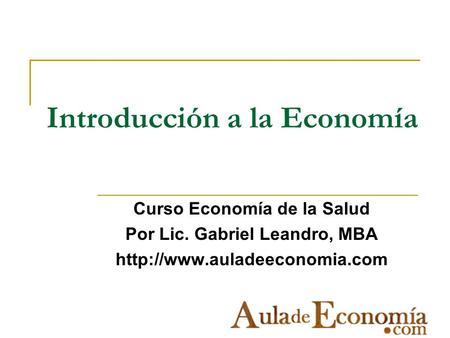 Introducción a la Economía Curso Economía de la Salud Por Lic. Gabriel Leandro, MBA