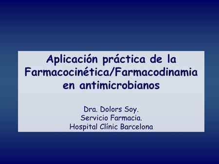 Aplicación práctica de la Farmacocinética/Farmacodinamia en antimicrobianos Dra. Dolors Soy. Servicio Farmacia. Hospital Clínic Barcelona.