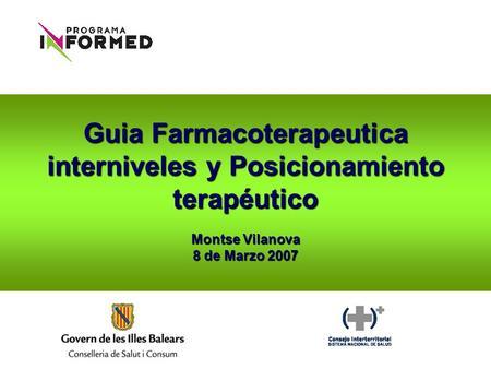 Guia Farmacoterapeutica interniveles y Posicionamiento terapéutico Montse Vilanova 8 de Marzo 2007.