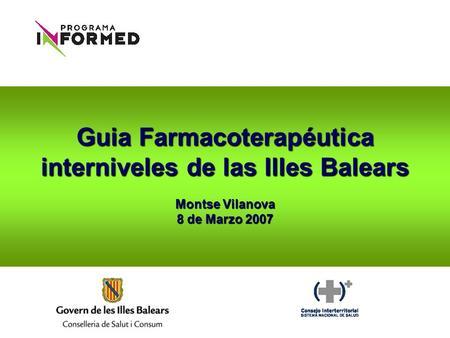 Guia Farmacoterapéutica interniveles de las Illes Balears Montse Vilanova 8 de Marzo 2007.