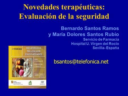 Novedades terapéuticas: Evaluación de la seguridad Bernardo Santos Ramos y María Dolores Santos Rubio Servicio de Farmacia Hospital U. Virgen del Rocío.