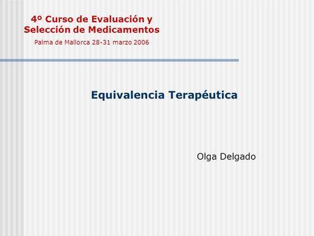 Equivalencia Terapéutica Olga Delgado 4º Curso de Evaluación y Selección de Medicamentos Palma de Mallorca 28-31 marzo 2006.