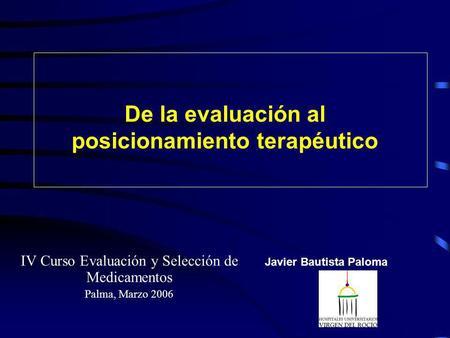 De la evaluación al posicionamiento terapéutico IV Curso Evaluación y Selección de Medicamentos Palma, Marzo 2006 Javier Bautista Paloma.