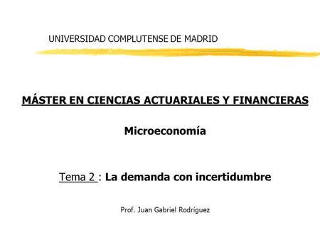 UNIVERSIDAD COMPLUTENSE DE MADRID MÁSTER EN CIENCIAS ACTUARIALES Y FINANCIERAS Microeconomía Tema 2 : La demanda con incertidumbre Prof. Juan Gabriel Rodríguez.
