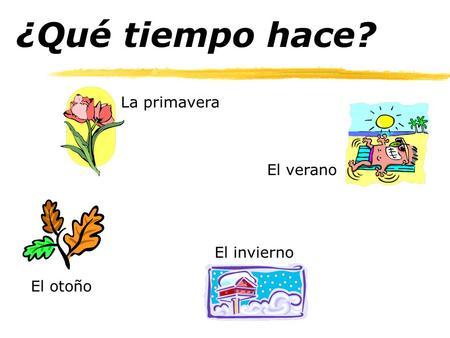 ¿Qué tiempo hace? La primavera El invierno El otoño El verano.