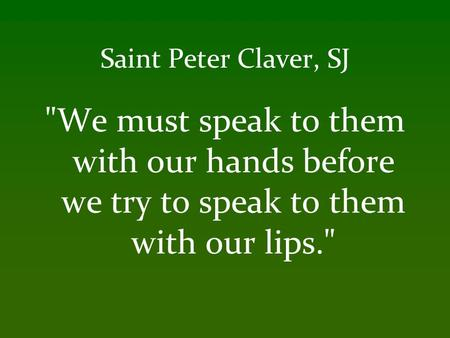 Saint Peter Claver, SJ We must speak to them with our hands before we try to speak to them with our lips.
