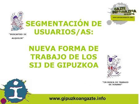 Www.gipuzkoangazte.info SEGMENTACIÓN DE USUARIOS/AS: NUEVA FORMA DE TRABAJO DE LOS SIJ DE GIPUZKOA BUSCAPISO DE ALQUILER EN BUSCA DE TRABAJO DE VERANO.