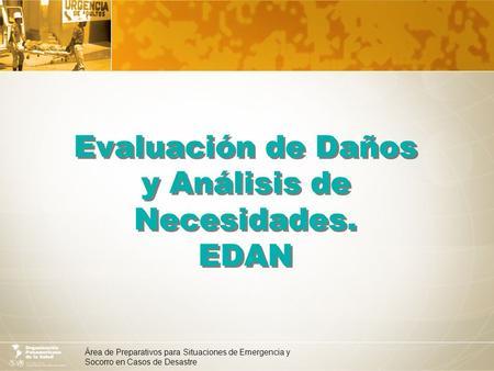 Área de Preparativos para Situaciones de Emergencia y Socorro en Casos de Desastre Evaluación de Daños y Análisis de Necesidades. EDAN.