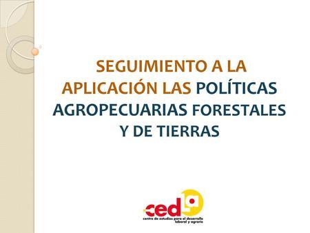 SEGUIMIENTO A LA APLICACIÓN LAS POLÍTICAS AGROPECUARIAS FORESTALES Y DE TIERRAS.