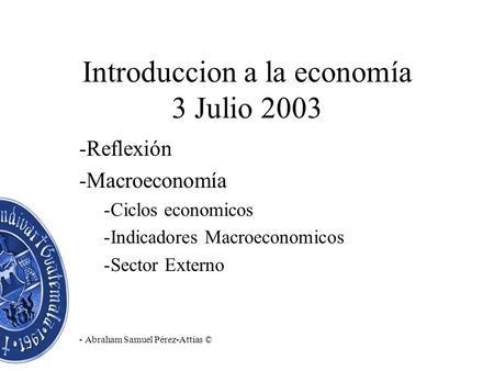 Introduccion a la economía 3 Julio 2003 -Reflexión -Macroeconomía -Ciclos economicos -Indicadores Macroeconomicos -Sector Externo - Abraham Samuel Pérez-Attías.