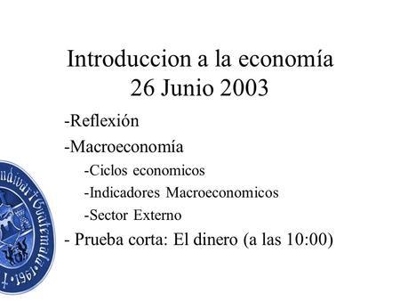 Introduccion a la economía 26 Junio 2003 -Reflexión -Macroeconomía -Ciclos economicos -Indicadores Macroeconomicos -Sector Externo - Prueba corta: El.