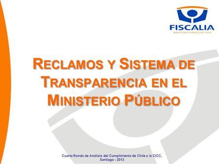 R ECLAMOS Y S ISTEMA DE T RANSPARENCIA EN EL M INISTERIO P ÚBLICO Cuarta Ronda de Análisis del Cumplimiento de Chile a la CICC, Santiago - 2013.
