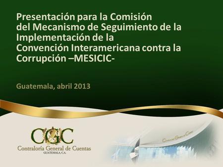 Presentación para la Comisión del Mecanismo de Seguimiento de la Implementación de la Convención Interamericana contra la Corrupción –MESICIC- Guatemala,