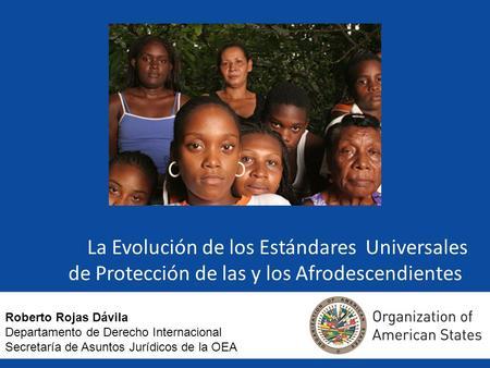 La Evolución de los Estándares Universales de Protección de las y los Afrodescendientes Roberto Rojas Dávila Departamento de Derecho Internacional Secretaría.