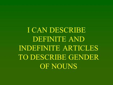 I CAN DESCRIBE DEFINITE AND INDEFINITE ARTICLES TO DESCRIBE GENDER OF NOUNS.