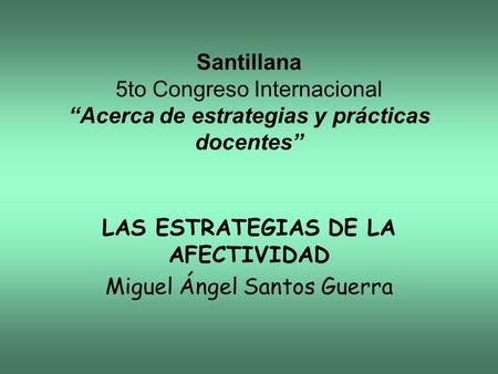 Santillana 5to Congreso Internacional Acerca de estrategias y prácticas docentes LAS ESTRATEGIAS DE LA AFECTIVIDAD Miguel Ángel Santos Guerra.