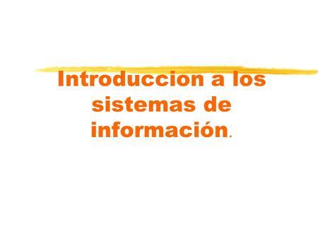 Introduccion a los sistemas de información.. ANALISIS DE LOS CONCEPTOS BASICOS DE SISTEMAS E INFORMACION nEl Sistema y sus propiedades nInformación, datos,inteligencia.
