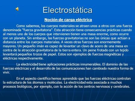 Electrostática Noción de carga eléctrica Como sabemos, los cuerpos materiales se atraen unos a otros con una fuerza denominada ''fuerza gravitatoria''.