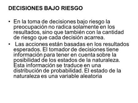 DECISIONES BAJO RIESGO En la toma de decisiones bajo riesgo la preocupación no radica solamente en los resultados, sino que también con la cantidad de.