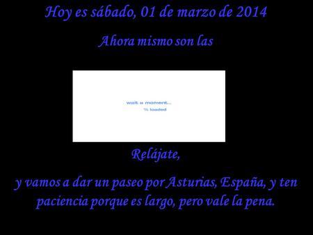 Hoy es sábado, 01 de marzo de 2014 Ahora mismo son las Relájate, y vamos a dar un paseo por Asturias, España, y ten paciencia porque es largo, pero vale.