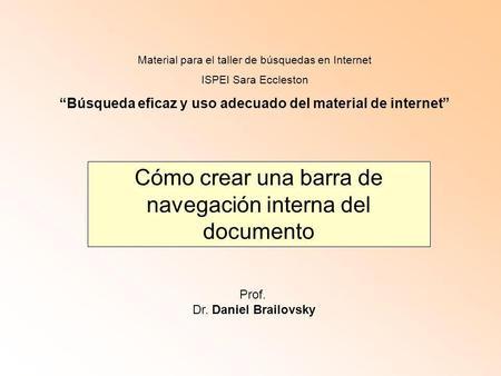 Cómo crear una barra de navegación interna del documento Prof. Dr. Daniel Brailovsky Material para el taller de búsquedas en Internet ISPEI Sara Eccleston.