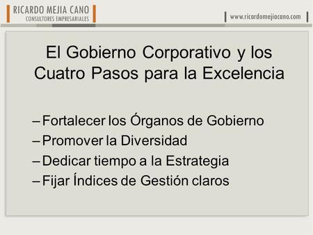 El Gobierno Corporativo y los Cuatro Pasos para la Excelencia –Fortalecer los Órganos de Gobierno –Promover la Diversidad –Dedicar tiempo a la Estrategia.