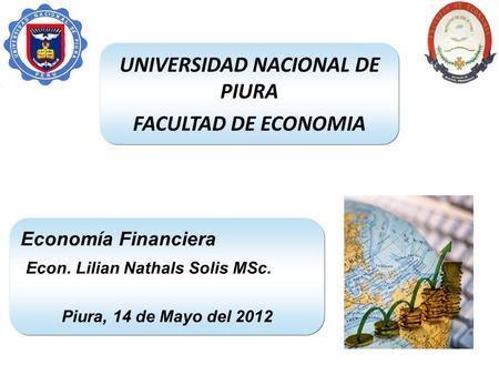 UNIVERSIDAD NACIONAL DE PIURA FACULTAD DE ECONOMIA Economía Financiera Econ. Lilian Nathals Solis MSc. Piura, 14 de Mayo del 2012.