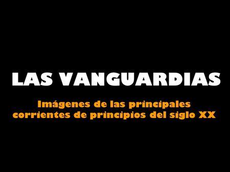 LAS VANGUARDIAS Imágenes de las principales corrientes de principios del siglo XX.