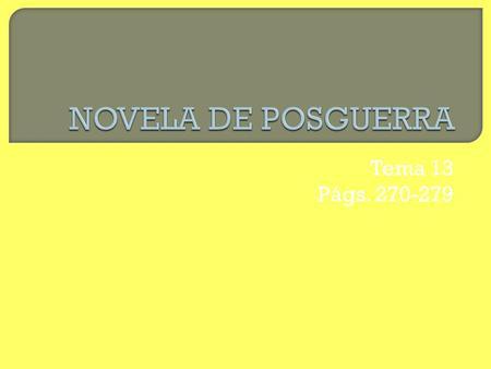 Tema 13 Págs. 270-279. Años 30 Novela vanguardista Novela rehumanizada: compromiso social Años 40 Ideológica Realista Humorística Existencial /tremendista.