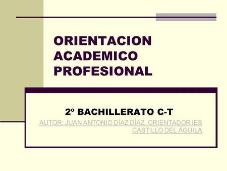 ORIENTACION ACADEMICO PROFESIONAL 2º BACHILLERATO C-T AUTOR: JUAN ANTONIO DÍAZ DÍAZ. ORIENTADOR IES CASTILLO DEL ÁGUILA.