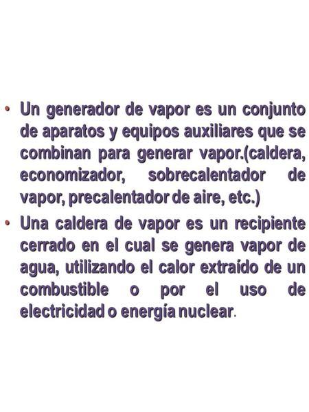 Un generador de vapor es un conjunto de aparatos y equipos auxiliares que se combinan para generar vapor.(caldera, economizador, sobrecalentador de vapor,