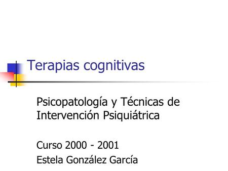 Terapias cognitivas Psicopatología y Técnicas de Intervención Psiquiátrica Curso 2000 - 2001 Estela González García.