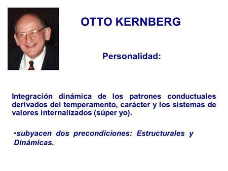 OTTO KERNBERG Integración dinámica de los patrones conductuales derivados del temperamento, carácter y los sistemas de valores internalizados (súper yo).