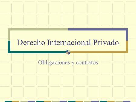 Derecho Internacional Privado Obligaciones y contratos.