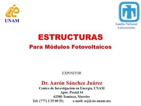 UNAM ESTRUCTURAS Para Módulos Fotovoltaicos EXPOSITOR Dr. Aarón Sánchez Juárez Centro de Investigación en Energía, UNAM Apto. Postal 34 62580 Temixco,
