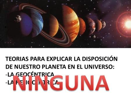 TEORIAS PARA EXPLICAR LA DISPOSICIÓN DE NUESTRO PLANETA EN EL UNIVERSO: -LA GEOCÉNTRICA -LA HELIOCÉNTRICA.