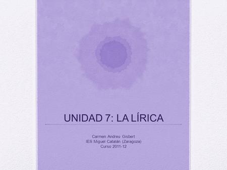 UNIDAD 7: LA LÍRICA Carmen Andreu Gisbert IES Miguel Catalán (Zaragoza) Curso 2011-12.