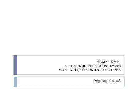 TEMAS 5 Y 6: Y EL VERBO SE HIZO PEDAZOS YO VERBO, TÚ VERBAS, ÉL VERBA Páginas 46-65.
