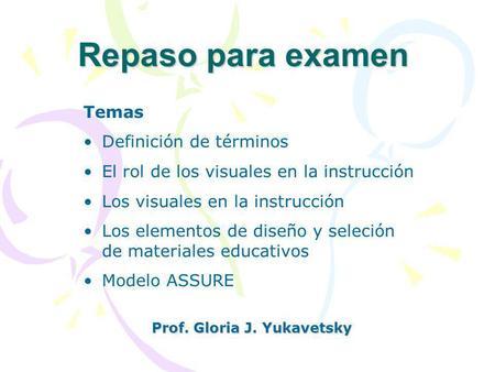 Repaso para examen Prof. Gloria J. Yukavetsky Temas Definición de términos El rol de los visuales en la instrucción Los visuales en la instrucción Los.