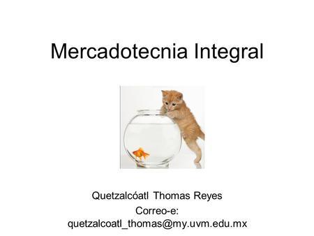 Mercadotecnia Integral Quetzalcóatl Thomas Reyes Correo-e: