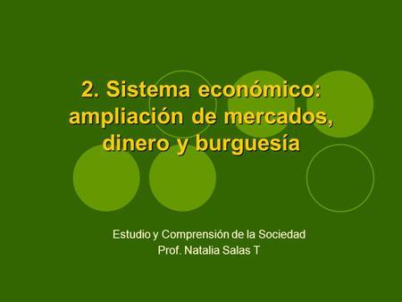 2. Sistema económico: ampliación de mercados, dinero y burguesía Estudio y Comprensión de la Sociedad Prof. Natalia Salas T.