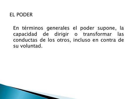 EL PODER En términos generales el poder supone, la capacidad de dirigir o transformar las conductas de los otros, incluso en contra de su voluntad.